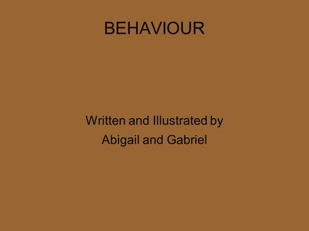 BEHAVIOUR Written and Illustrated by Abigail and Gabriel.