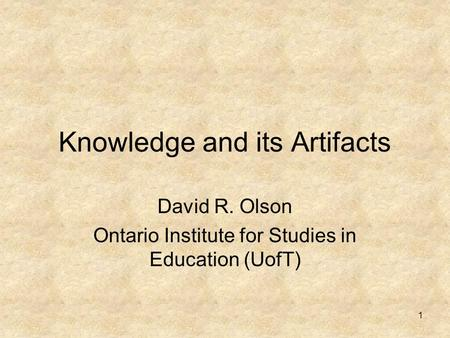 1 Knowledge and its Artifacts David R. Olson Ontario Institute for Studies in Education (UofT)