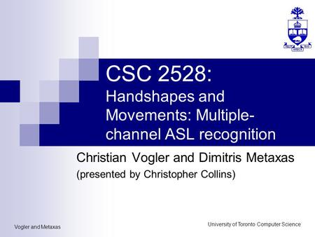 Vogler and Metaxas University of Toronto Computer Science CSC 2528: Handshapes and Movements: Multiple- channel ASL recognition Christian Vogler and Dimitris.