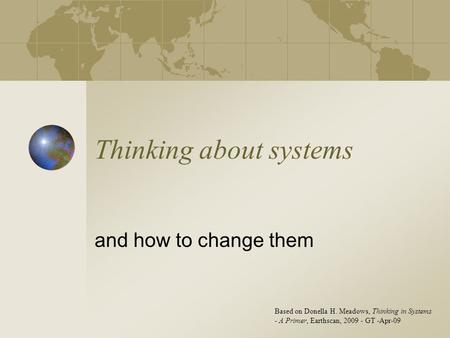 Thinking about systems and how to change them Based on Donella H. Meadows, Thinking in Systems - A Primer, Earthscan, 2009 - GT -Apr-09.