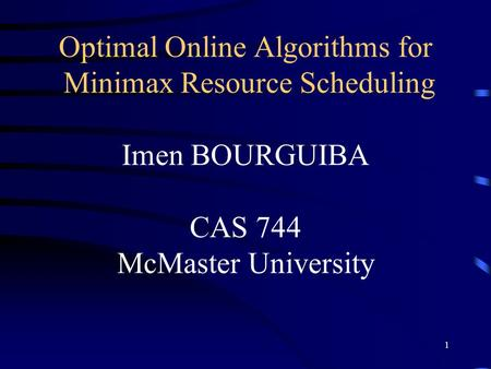 1 Optimal Online Algorithms for Minimax Resource Scheduling Imen BOURGUIBA CAS 744 McMaster University.