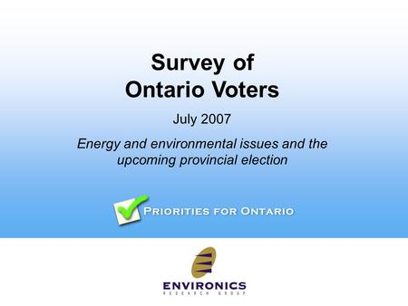 Survey of Ontario Voters July 2007 Energy and environmental issues and the upcoming provincial election.