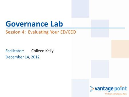 Facilitator:Colleen Kelly December 14, 2012 Governance Lab Session 4: Evaluating Your ED/CEO.