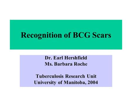 Recognition of BCG Scars Dr. Earl Hershfield Ms. Barbara Roche Tuberculosis Research Unit University of Manitoba, 2004.