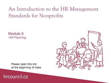 An Introduction to the HR Management Standards for Nonprofits Module 6 HR Planning Please open this link at the beginning of class.