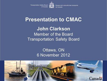 1 Presentation to CMAC John Clarkson Member of the Board Transportation Safety Board Ottawa, ON 6 November 2012.