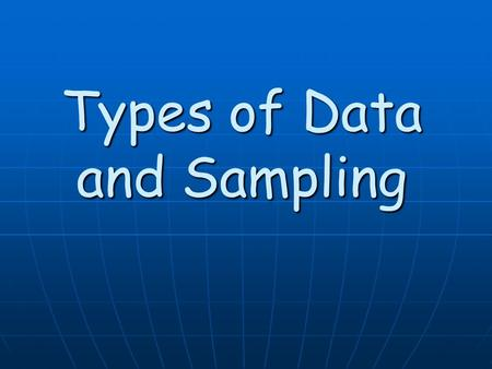 Types of Data and Sampling. Once you have determined the population that you are considering for your study. The next step in completing your study is.