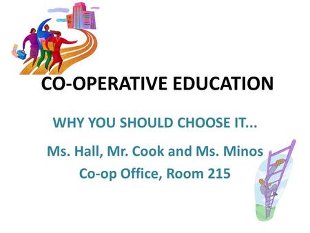 CO-OPERATIVE EDUCATION WHY YOU SHOULD CHOOSE IT... Ms. Hall, Mr. Cook and Ms. Minos Co-op Office, Room 215.