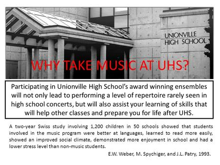 WHY TAKE MUSIC AT UHS? A two-year Swiss study involving 1,200 children in 50 schools showed that students involved in the music program were better at.