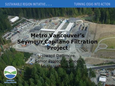 Metro Vancouver's Seymour Capilano Filtration Project Howard Dallimore Senior Project Engineer Metro Vancouver.