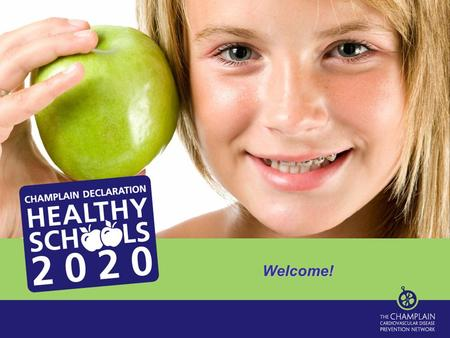 Welcome!. Healthy Schools 2020 Video Purpose of Today's Session… Find out about the Champlain Declaration and Healthy Schools 2020 Learn about healthy.