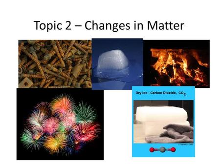 Topic 2 – Changes in Matter. Types of Changes Matter can change in one of two ways. 1.Physical change – This is a change in which no new substance is.