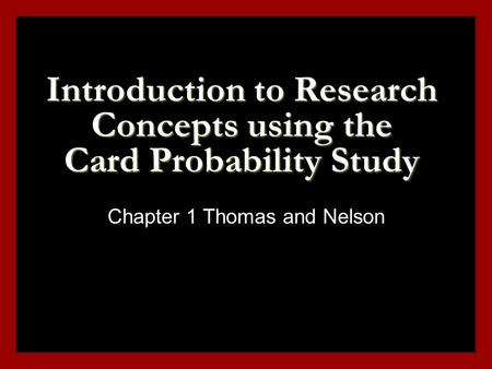 Introduction to Research Concepts using the Card Probability Study Chapter 1 Thomas and Nelson.