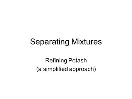 Separating Mixtures Refining Potash (a simplified approach)
