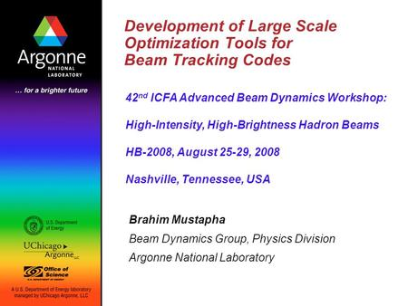 Development of Large Scale Optimization Tools for Beam Tracking Codes Brahim Mustapha Beam Dynamics Group, Physics Division Argonne National Laboratory.