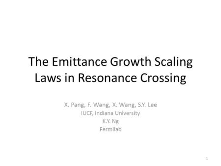The Emittance Growth Scaling Laws in Resonance Crossing X. Pang, F. Wang, X. Wang, S.Y. Lee IUCF, Indiana University K.Y. Ng Fermilab 1.