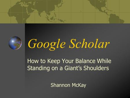 Google Scholar How to Keep Your Balance While Standing on a Giant's Shoulders Shannon McKay.