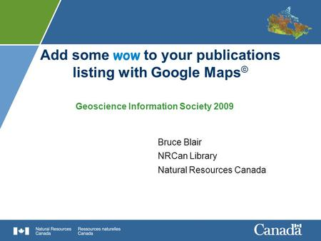 Add some wow to your publications listing with Google Maps © Bruce Blair NRCan Library Natural Resources Canada Geoscience Information Society 2009.