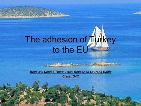 The adhesion of Turkey to the EU Made by: Denise Tump, Patty Reuser en Laurens Radix Class: G4C.