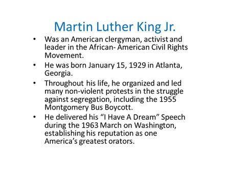 Martin Luther King Jr. Was an American clergyman, activist and leader in the African- American Civil Rights Movement. He was born January 15, 1929 in Atlanta,