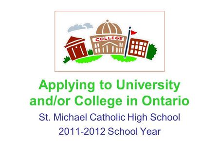 Applying to University and/or College in Ontario St. Michael Catholic High School 2011-2012 School Year.
