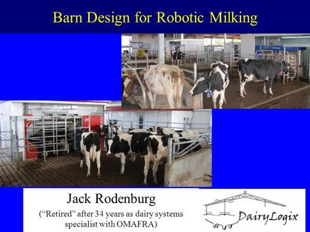 "Barn Design for Robotic Milking Jack Rodenburg (""Retired"" after 34 years as dairy systems specialist with OMAFRA)"
