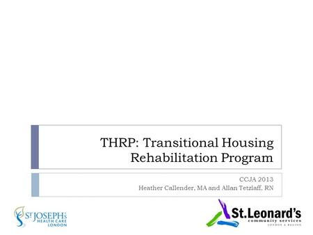 THRP: Transitional Housing Rehabilitation Program CCJA 2013 Heather Callender, MA and Allan Tetzlaff, RN.