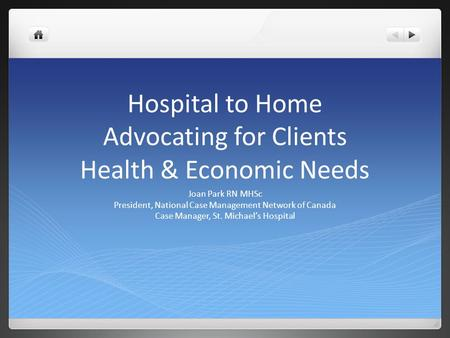 Hospital to Home Advocating for Clients Health & Economic Needs Joan Park RN MHSc President, National Case Management Network of Canada Case Manager, St.