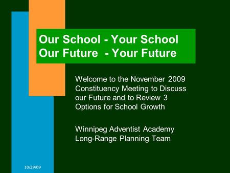 10/29/09 Our School - Your School Our Future - Your Future Welcome to the November 2009 Constituency Meeting to Discuss our Future and to Review 3 Options.