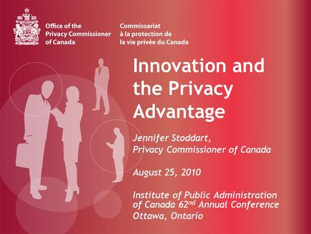 Innovation and the Privacy Advantage Jennifer Stoddart, Privacy Commissioner of Canada August 25, 2010 Institute of Public Administration of Canada 62.