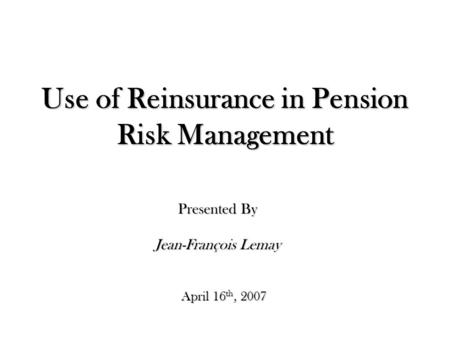 Use of Reinsurance in Pension Risk Management April 16 th, 2007 Presented By Jean-François Lemay.