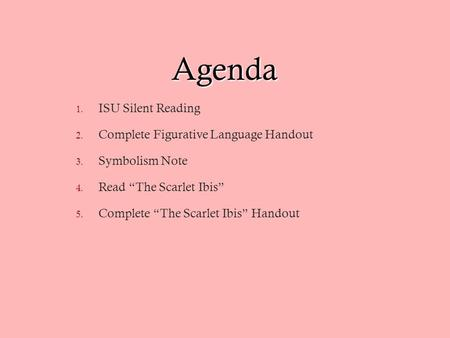 "Agenda 1. ISU Silent Reading 2. Complete Figurative Language Handout 3. Symbolism Note 4. Read ""The Scarlet Ibis"" 5. Complete ""The Scarlet Ibis"" Handout."