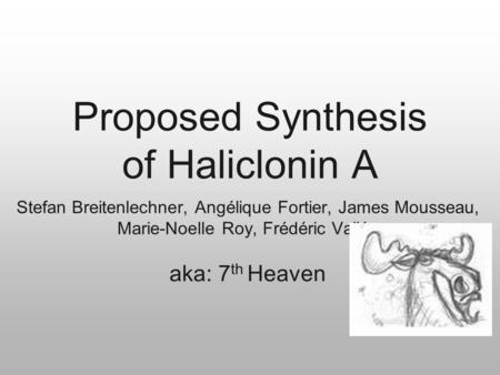 Proposed Synthesis of Haliclonin A Stefan Breitenlechner, Angélique Fortier, James Mousseau, Marie-Noelle Roy, Frédéric Vallée aka: 7 th Heaven.