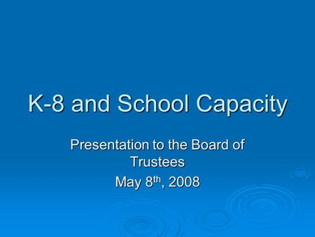 K-8 and School Capacity Presentation to the Board of Trustees May 8 th, 2008.