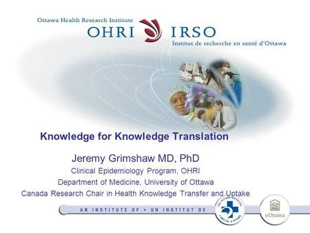 Knowledge for Knowledge Translation Jeremy Grimshaw MD, PhD Clinical Epidemiology Program, OHRI Department of Medicine, University of Ottawa Canada Research.