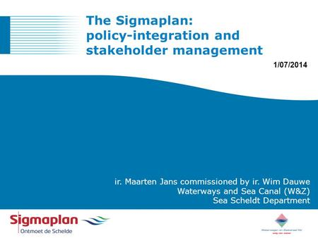 ONTMOET DE SCHELDE ir. Maarten Jans commissioned by ir. Wim Dauwe Waterways and Sea Canal (W&Z) Sea Scheldt Department The Sigmaplan: policy-integration.