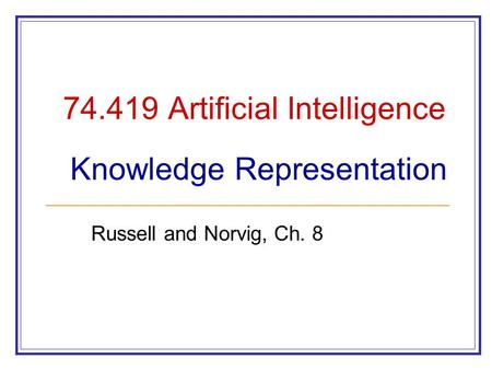 74.419 Artificial Intelligence Knowledge Representation Russell and Norvig, Ch. 8.