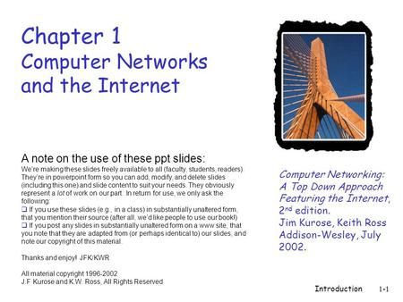 Introduction1-1 Chapter 1 Computer <strong>Networks</strong> and the Internet Computer <strong>Networking</strong>: A Top Down Approach Featuring the Internet, 2 nd edition. Jim Kurose,