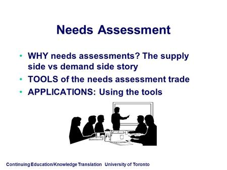 Continuing Education/Knowledge Translation University of Toronto Needs Assessment WHY needs assessments? The supply side vs demand side story TOOLS of.