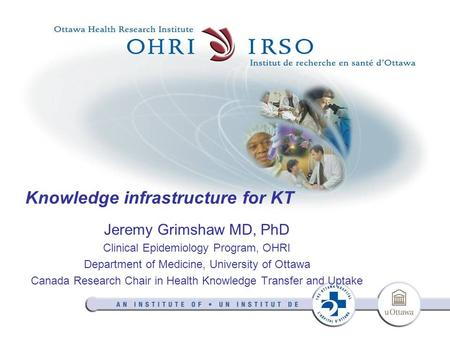Knowledge infrastructure for KT Jeremy Grimshaw MD, PhD Clinical Epidemiology Program, OHRI Department of Medicine, University of Ottawa Canada Research.