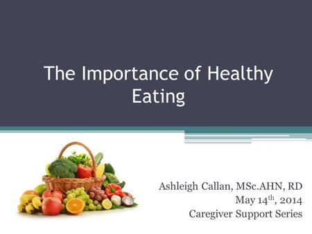 The Importance of Healthy Eating Ashleigh Callan, MSc.AHN, RD May 14 th, 2014 Caregiver Support Series.