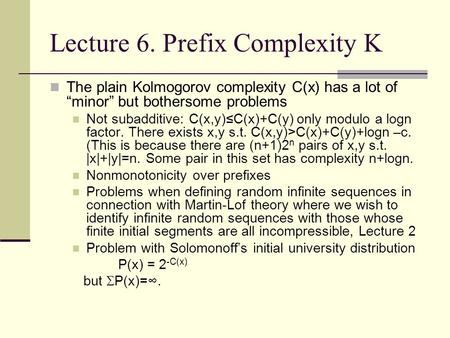 "Lecture 6. Prefix Complexity K The plain Kolmogorov complexity C(x) has a lot of ""minor"" but bothersome problems Not subadditive: C(x,y)≤C(x)+C(y) only."