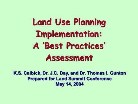Land Use Planning Implementation: A 'Best Practices' Assessment K.S. Calbick, Dr. J.C. Day, and Dr. Thomas I. Gunton Prepared for Land Summit Conference.