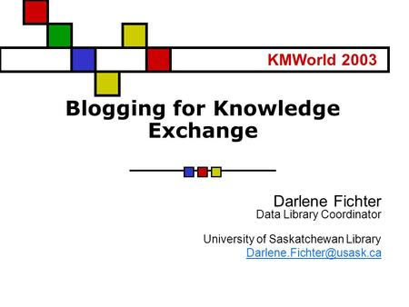 Blogging for Knowledge Exchange Darlene Fichter Data Library Coordinator University of Saskatchewan Library KMWorld 2003.