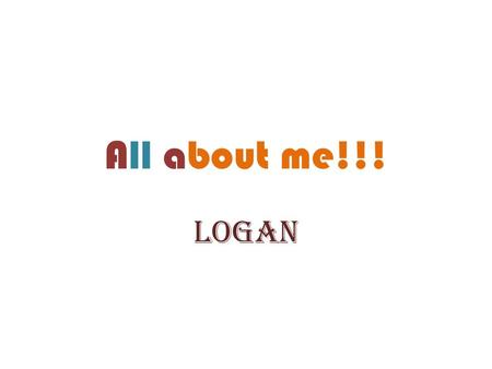 All about me!!! Logan. W elcome to my super autobiography. I will start with talking about my appearance. Second, I will write about the two things I.