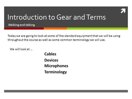  Introduction to Gear and Terms Walking and talking Today we are going to look at some of the standard equipment that we will be using throughout the.