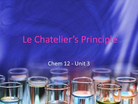Le Chatelier's Principle Chem 12 - Unit 3. Le Chatelier's Principle The French chemist Henri Le Chatelier (1850-1936) studied how the equilibrium position.