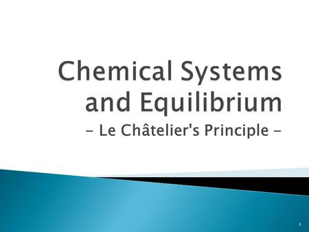 - Le Châtelier's Principle - 1. When a chemical system is disturbed by a change in property the system adjusts in a way that opposes the change – an equilibrium.