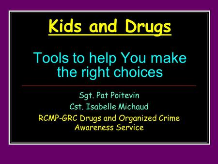 Kids and Drugs Tools to help You make the right choices Sgt. Pat Poitevin Cst. Isabelle Michaud RCMP-GRC Drugs and Organized Crime Awareness Service.