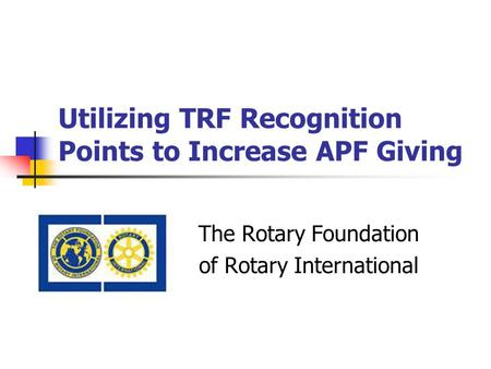 Utilizing TRF Recognition Points to Increase APF Giving The Rotary Foundation of Rotary International.